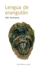 Lengua de Orangutan. Iván Humanes. Editorial Base.